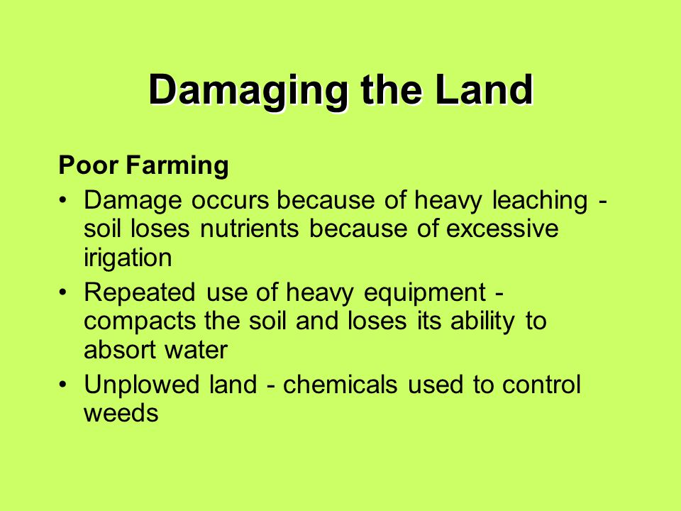 Damaging the Land Poor Farming Damage occurs because of heavy leaching - soil loses nutrients because of excessive irigation Repeated use of heavy equipment - compacts the soil and loses its ability to absort water Unplowed land - chemicals used to control weeds