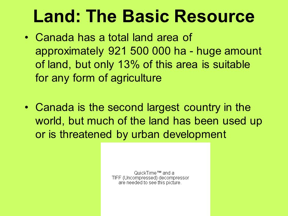 Land: The Basic Resource Canada has a total land area of approximately 921 500 000 ha - huge amount of land, but only 13% of this area is suitable for any form of agriculture Canada is the second largest country in the world, but much of the land has been used up or is threatened by urban development
