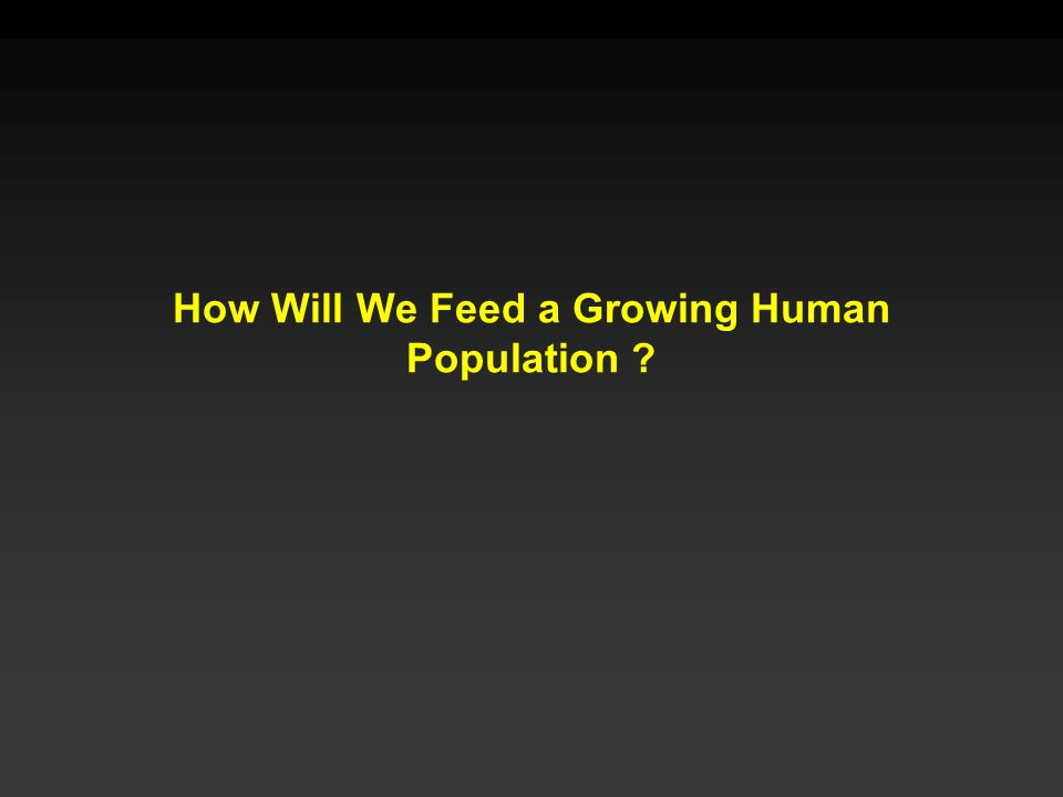 How Will We Feed a Growing Human Population ?