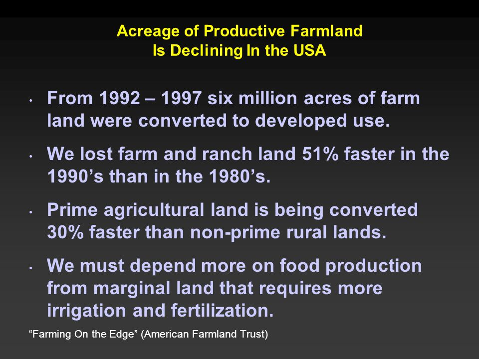 Acreage of Productive Farmland Is Declining In the USA From 1992 – 1997 six million acres of farm land were converted to developed use. We lost farm a