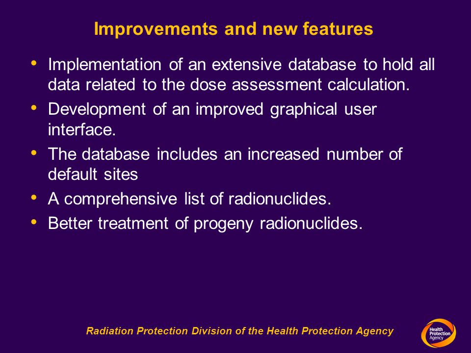 Radiation Protection Division of the Health Protection Agency Improvements and new features Implementation of an extensive database to hold all data related to the dose assessment calculation.