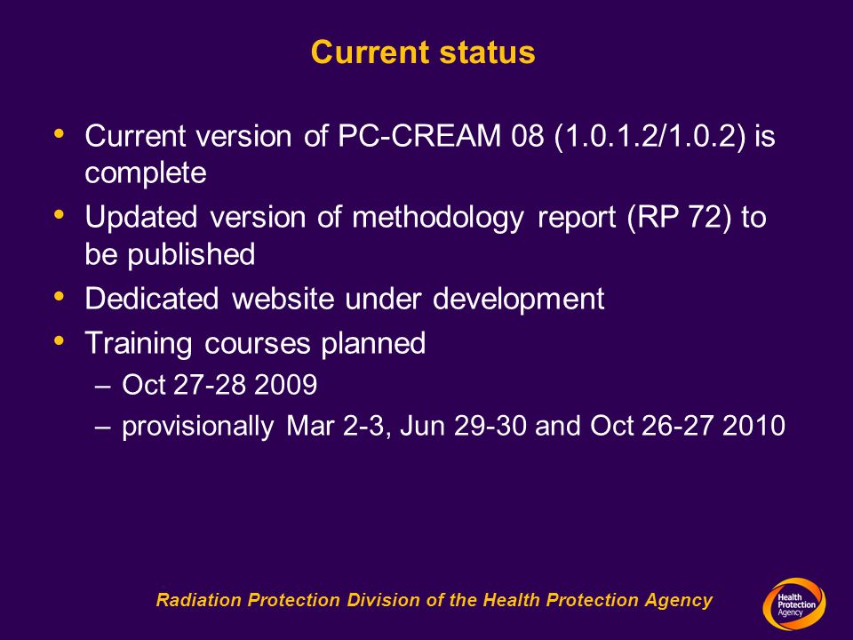 Radiation Protection Division of the Health Protection Agency Current status Current version of PC-CREAM 08 ( /1.0.2) is complete Updated version of methodology report (RP 72) to be published Dedicated website under development Training courses planned –Oct –provisionally Mar 2-3, Jun and Oct