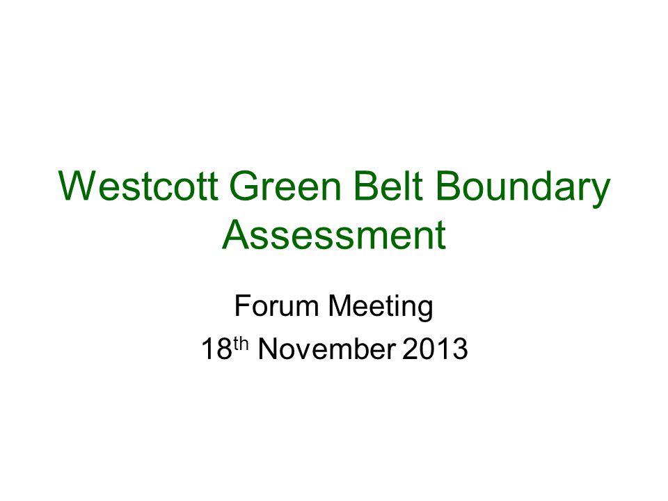 Westcott Green Belt Boundary Assessment Forum Meeting 18 th November 2013
