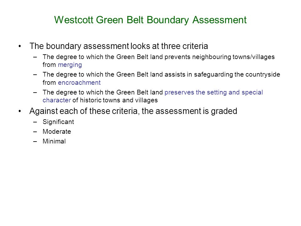 Westcott Green Belt Boundary Assessment The boundary assessment looks at three criteria –The degree to which the Green Belt land prevents neighbouring
