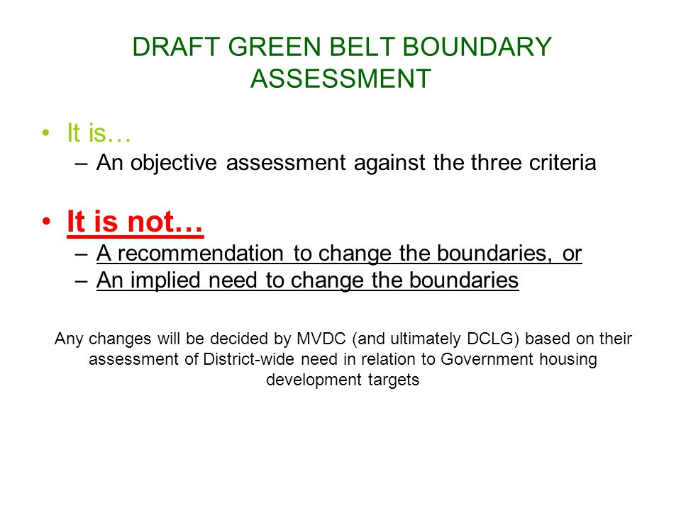 DRAFT GREEN BELT BOUNDARY ASSESSMENT It is… –An objective assessment against the three criteria It is not… –A recommendation to change the boundaries,