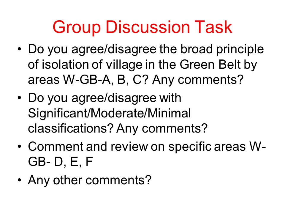 Group Discussion Task Do you agree/disagree the broad principle of isolation of village in the Green Belt by areas W-GB-A, B, C? Any comments? Do you