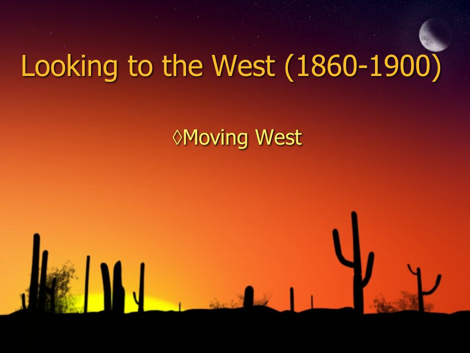 Looking to the West (1860-1900) ◊Moving West