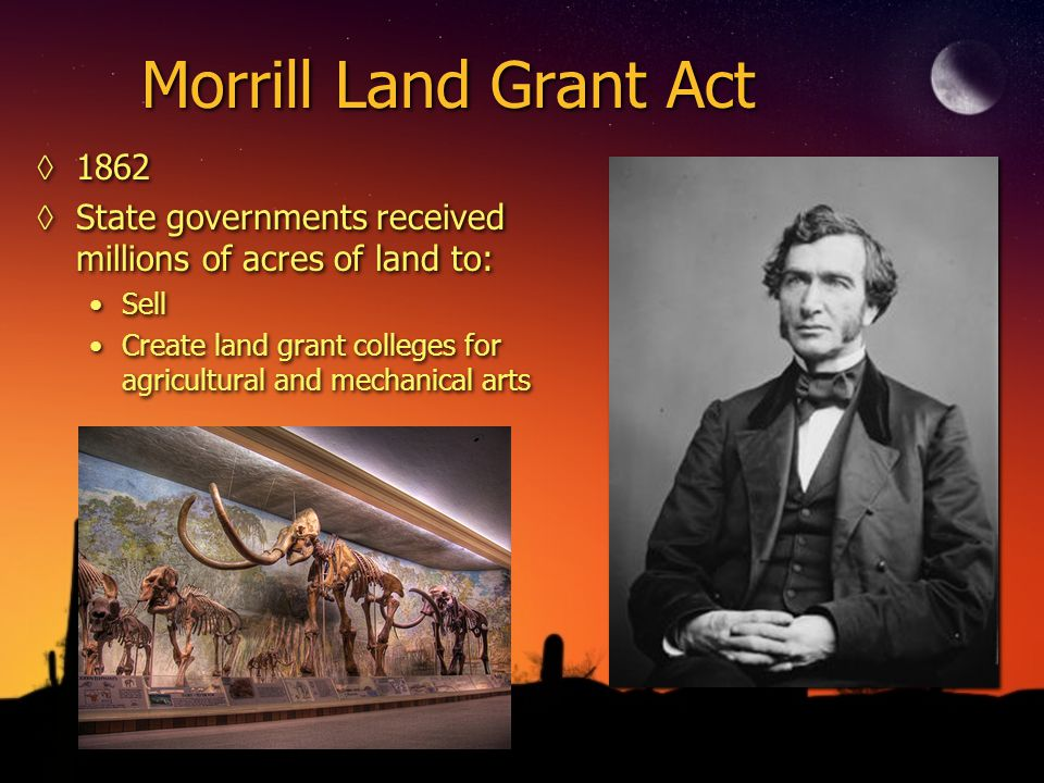 Morrill Land Grant Act ◊1862 ◊State governments received millions of acres of land to: Sell Create land grant colleges for agricultural and mechanical