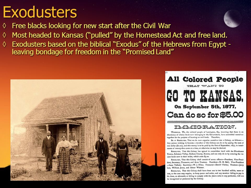 """Exodusters ◊Free blacks looking for new start after the Civil War ◊Most headed to Kansas (""""pulled"""" by the Homestead Act and free land. ◊Exodusters bas"""