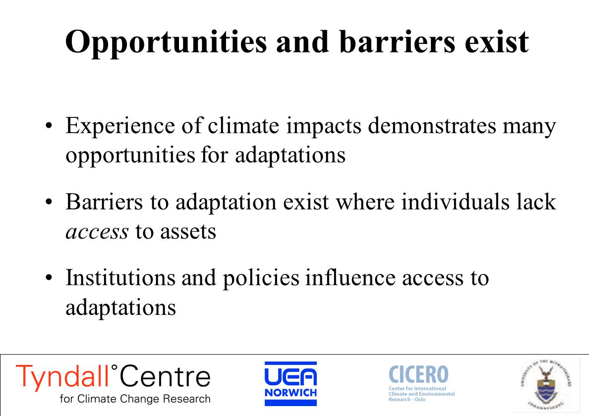 Opportunities and barriers exist Experience of climate impacts demonstrates many opportunities for adaptations Barriers to adaptation exist where individuals lack access to assets Institutions and policies influence access to adaptations