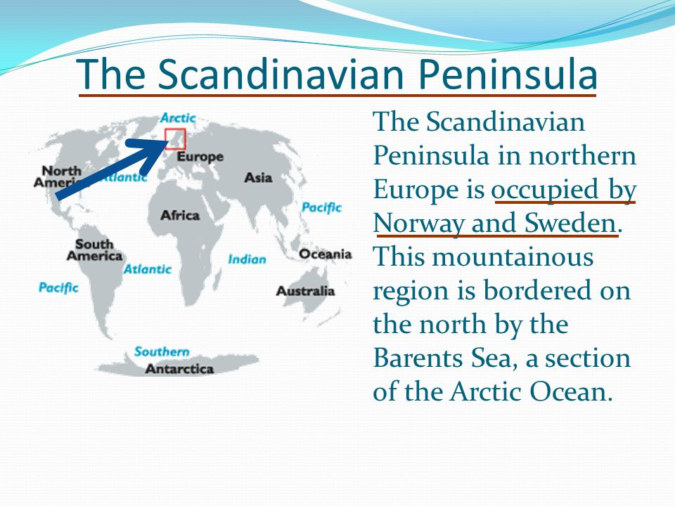 The Scandinavian Peninsula The Scandinavian Peninsula in northern Europe is occupied by Norway and Sweden. This mountainous region is bordered on the