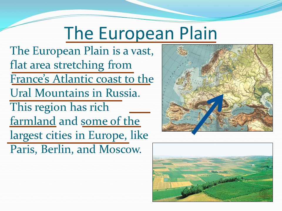The European Plain The European Plain is a vast, flat area stretching from France's Atlantic coast to the Ural Mountains in Russia. This region has ri
