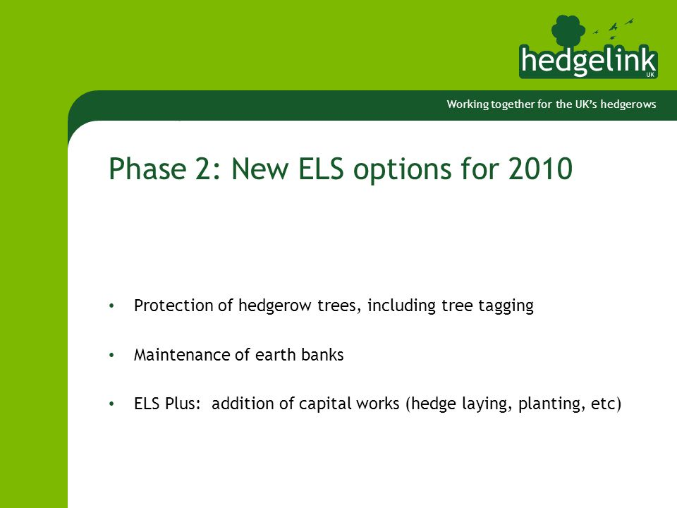 Working together for the UK's hedgerows Phase 2: New ELS options for 2010 Protection of hedgerow trees, including tree tagging Maintenance of earth banks ELS Plus: addition of capital works (hedge laying, planting, etc)