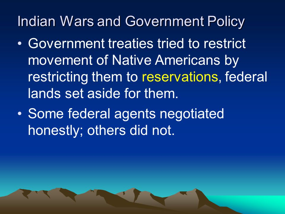 Indian Wars and Government Policy Government treaties tried to restrict movement of Native Americans by restricting them to reservations, federal land