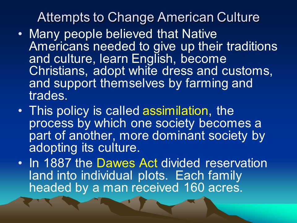 Attempts to Change American Culture Many people believed that Native Americans needed to give up their traditions and culture, learn English, become C