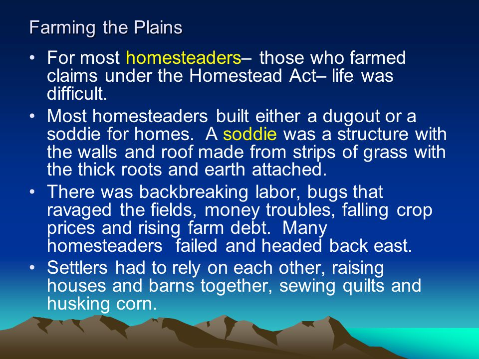 Farming the Plains For most homesteaders– those who farmed claims under the Homestead Act– life was difficult. Most homesteaders built either a dugout
