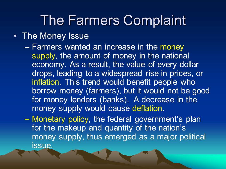 The Farmers Complaint The Money Issue –Farmers wanted an increase in the money supply, the amount of money in the national economy. As a result, the v