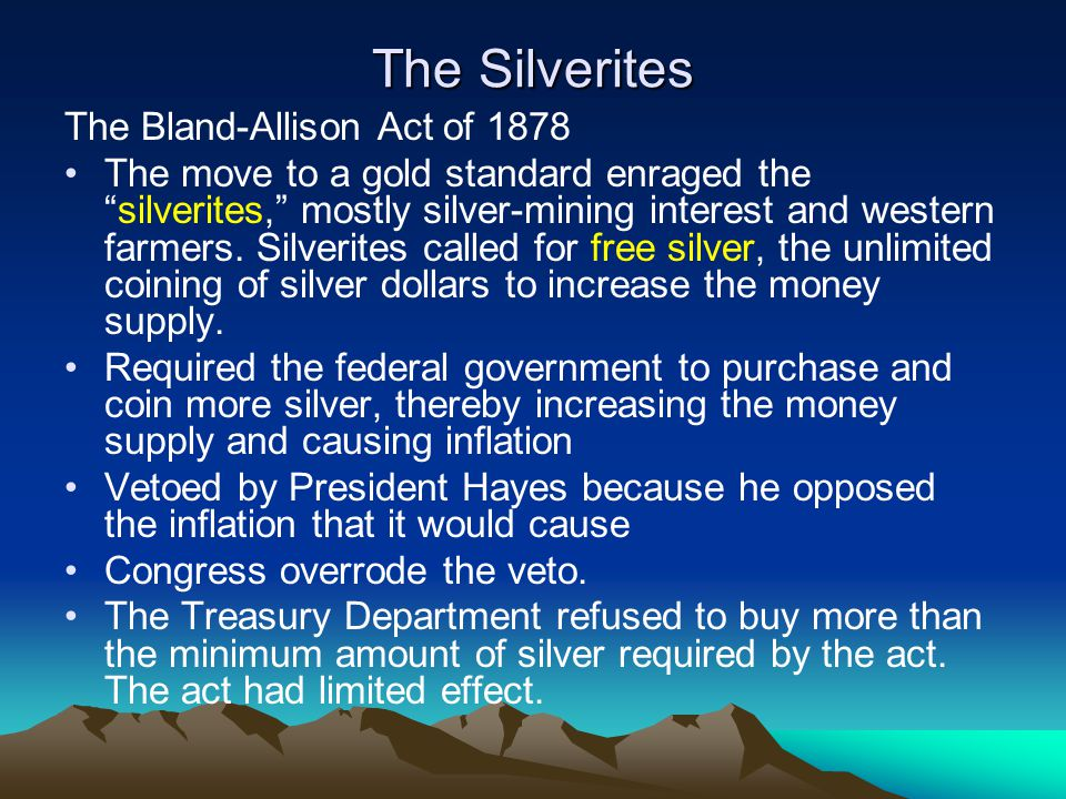 """The Silverites The Bland-Allison Act of 1878 The move to a gold standard enraged the """"silverites,"""" mostly silver-mining interest and western farmers."""