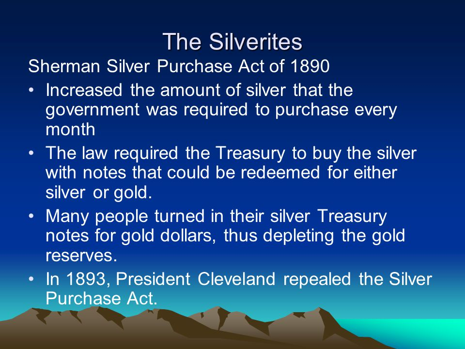 The Silverites Sherman Silver Purchase Act of 1890 Increased the amount of silver that the government was required to purchase every month The law req
