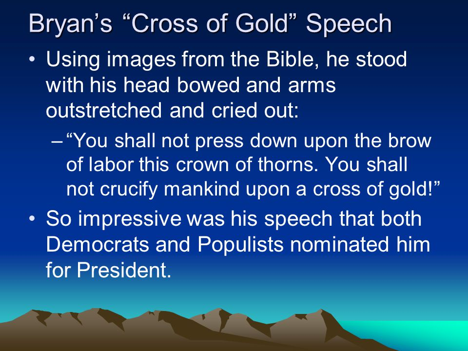 """Bryan's """"Cross of Gold"""" Speech Using images from the Bible, he stood with his head bowed and arms outstretched and cried out: –""""You shall not press do"""