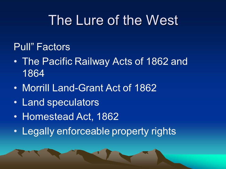 """The Lure of the West Pull"""" Factors The Pacific Railway Acts of 1862 and 1864 Morrill Land-Grant Act of 1862 Land speculators Homestead Act, 1862 Legal"""