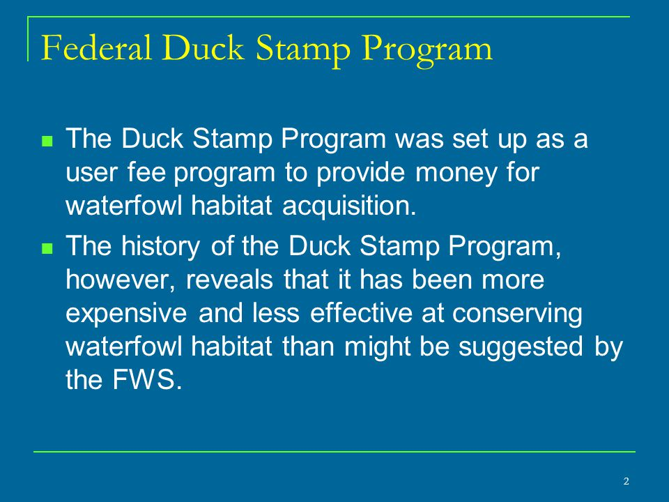2 Federal Duck Stamp Program The Duck Stamp Program was set up as a user fee program to provide money for waterfowl habitat acquisition. The history o