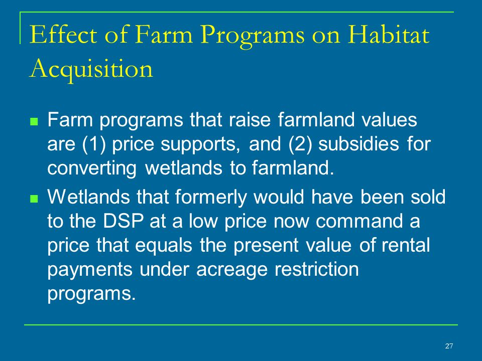 27 Effect of Farm Programs on Habitat Acquisition Farm programs that raise farmland values are (1) price supports, and (2) subsidies for converting we