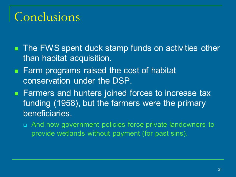 31 Conclusions The FWS spent duck stamp funds on activities other than habitat acquisition. Farm programs raised the cost of habitat conservation unde