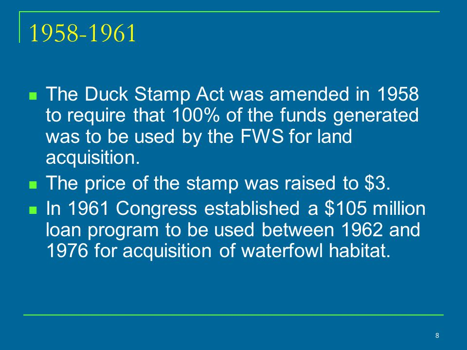 8 1958-1961 The Duck Stamp Act was amended in 1958 to require that 100% of the funds generated was to be used by the FWS for land acquisition. The pri