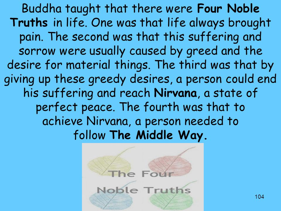 104 Buddha taught that there were Four Noble Truths in life. One was that life always brought pain. The second was that this suffering and sorrow were