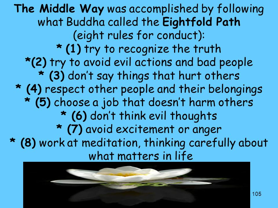 105 The Middle Way was accomplished by following what Buddha called the Eightfold Path (eight rules for conduct): * (1) try to recognize the truth *(2