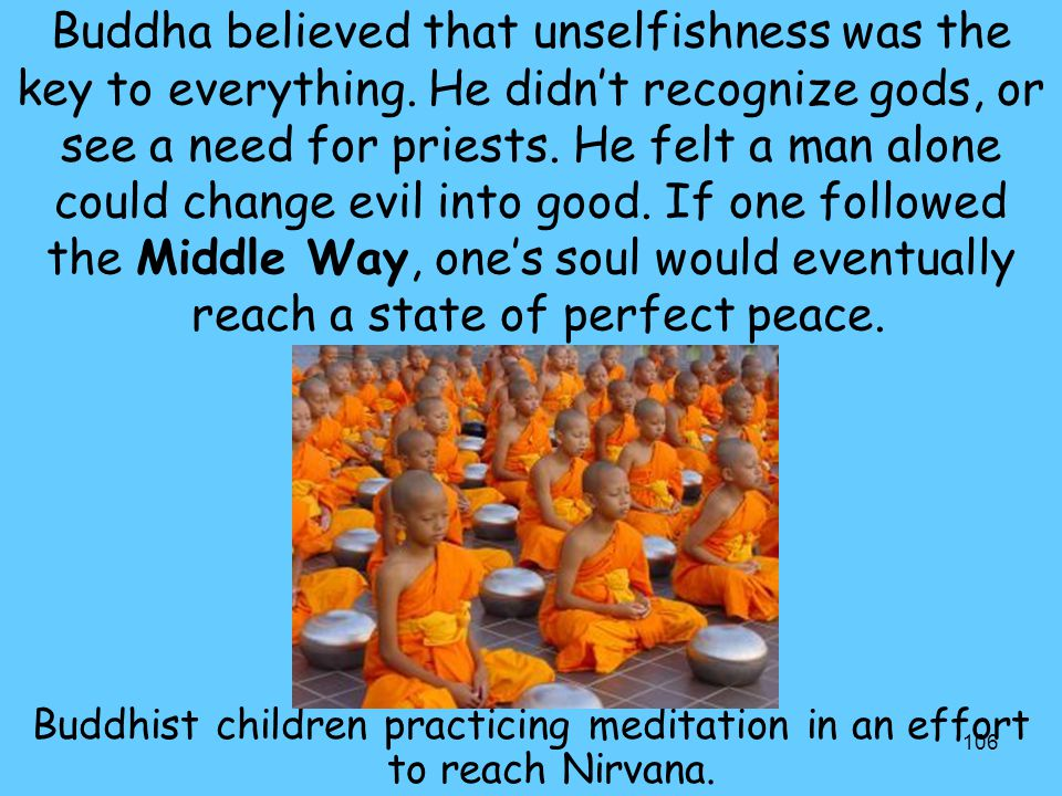 106 Buddha believed that unselfishness was the key to everything. He didn't recognize gods, or see a need for priests. He felt a man alone could chang