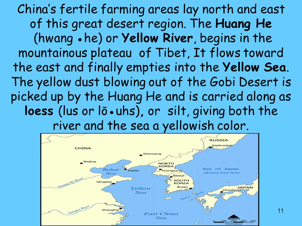 11 China's fertile farming areas lay north and east of this great desert region. The Huang He (hwang ●he) or Yellow River, begins in the mountainous p