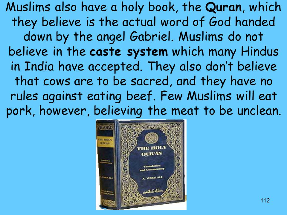 112 Muslims also have a holy book, the Quran, which they believe is the actual word of God handed down by the angel Gabriel. Muslims do not believe in