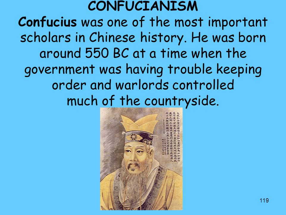 119 CONFUCIANISM Confucius was one of the most important scholars in Chinese history. He was born around 550 BC at a time when the government was havi