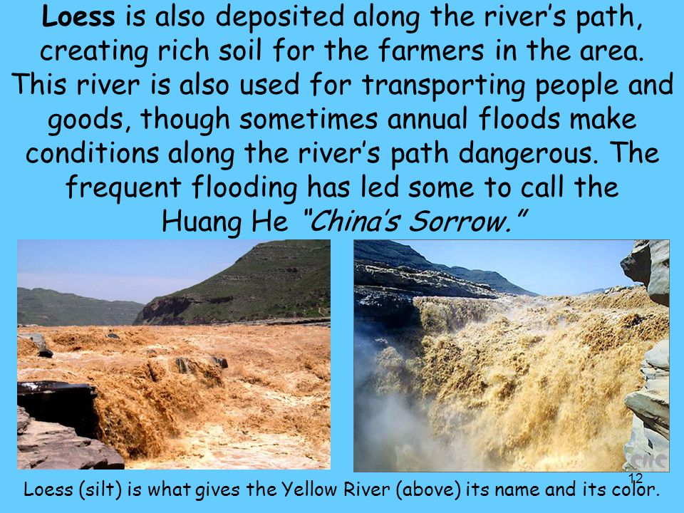 12 Loess is also deposited along the river's path, creating rich soil for the farmers in the area. This river is also used for transporting people and