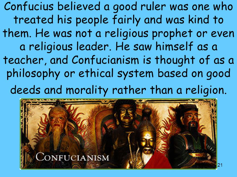 121 Confucius believed a good ruler was one who treated his people fairly and was kind to them. He was not a religious prophet or even a religious lea