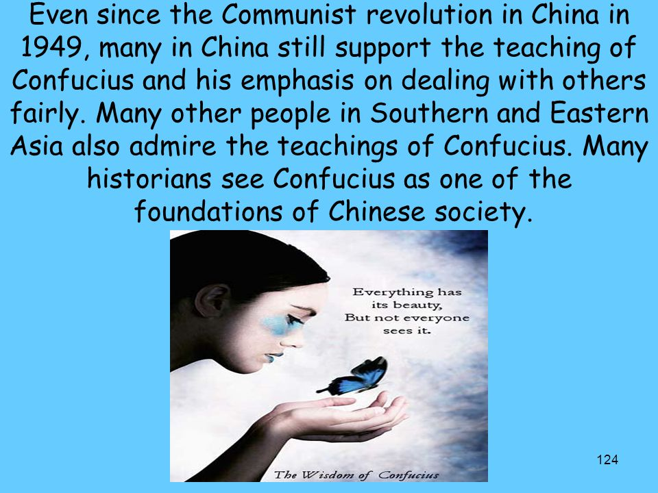 124 Even since the Communist revolution in China in 1949, many in China still support the teaching of Confucius and his emphasis on dealing with other