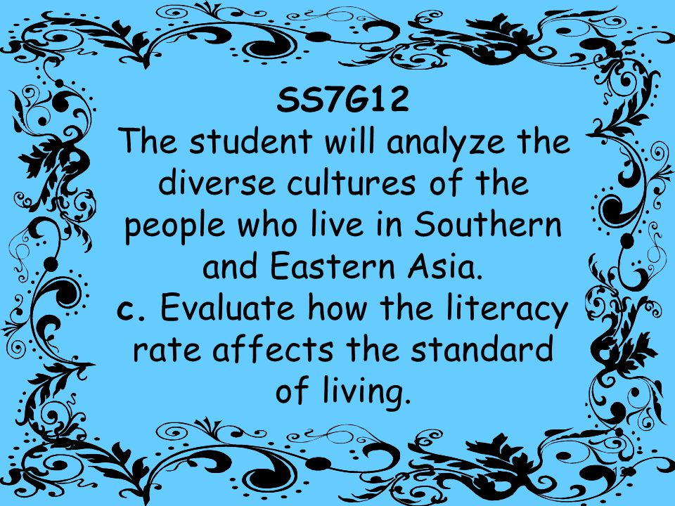 125 SS7G12 The student will analyze the diverse cultures of the people who live in Southern and Eastern Asia. c. Evaluate how the literacy rate affect