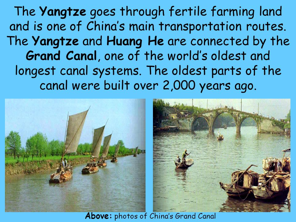 14 The Yangtze goes through fertile farming land and is one of China's main transportation routes. The Yangtze and Huang He are connected by the Grand