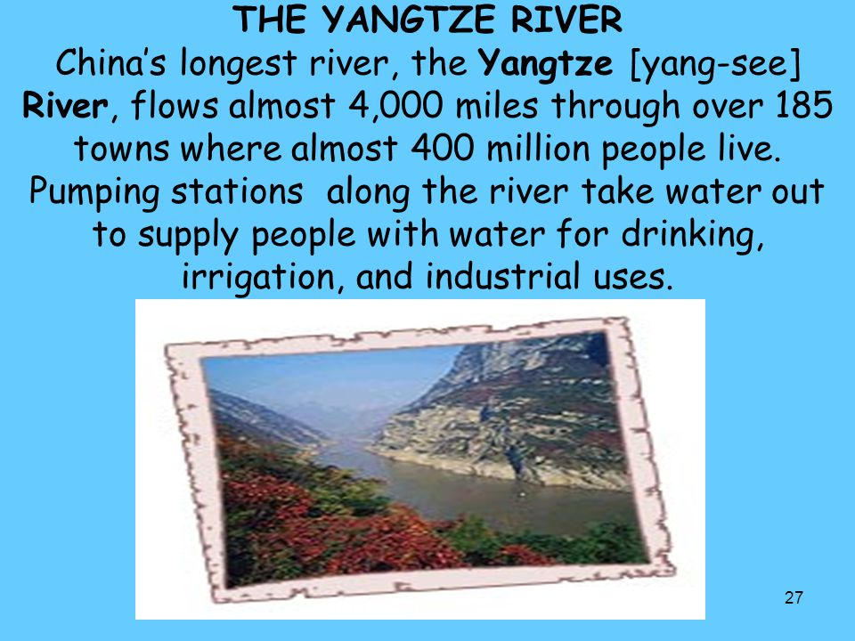 27 THE YANGTZE RIVER China's longest river, the Yangtze [yang-see] River, flows almost 4,000 miles through over 185 towns where almost 400 million peo
