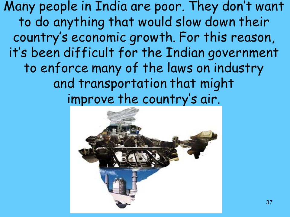 37 Many people in India are poor. They don't want to do anything that would slow down their country's economic growth. For this reason, it's been diff