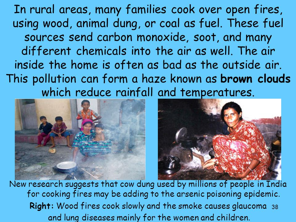 38 In rural areas, many families cook over open fires, using wood, animal dung, or coal as fuel. These fuel sources send carbon monoxide, soot, and ma