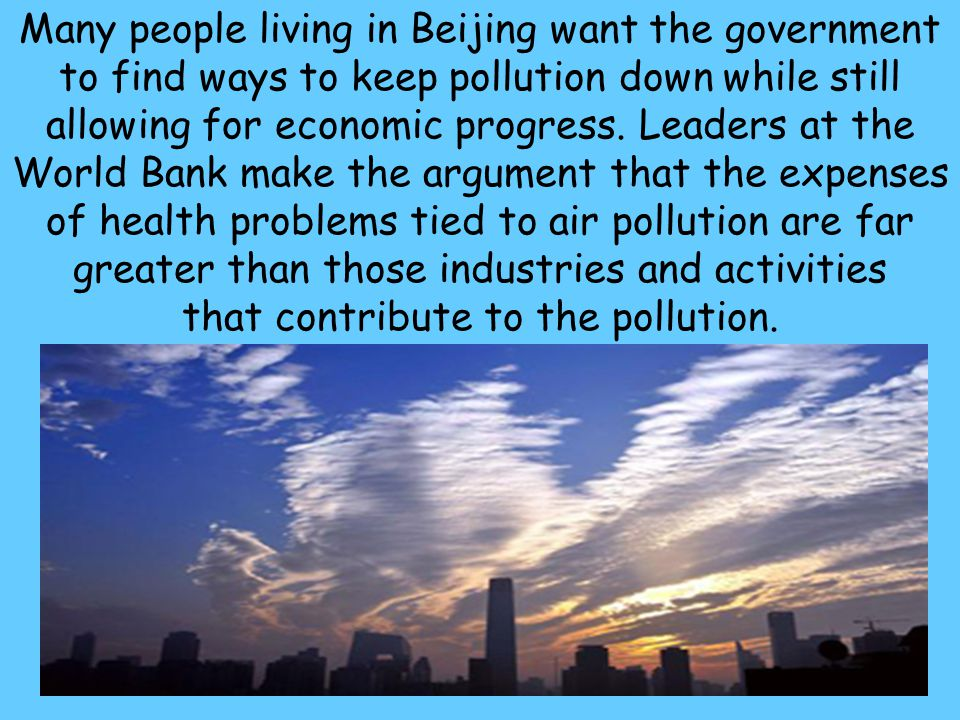 44 Many people living in Beijing want the government to find ways to keep pollution down while still allowing for economic progress. Leaders at the Wo