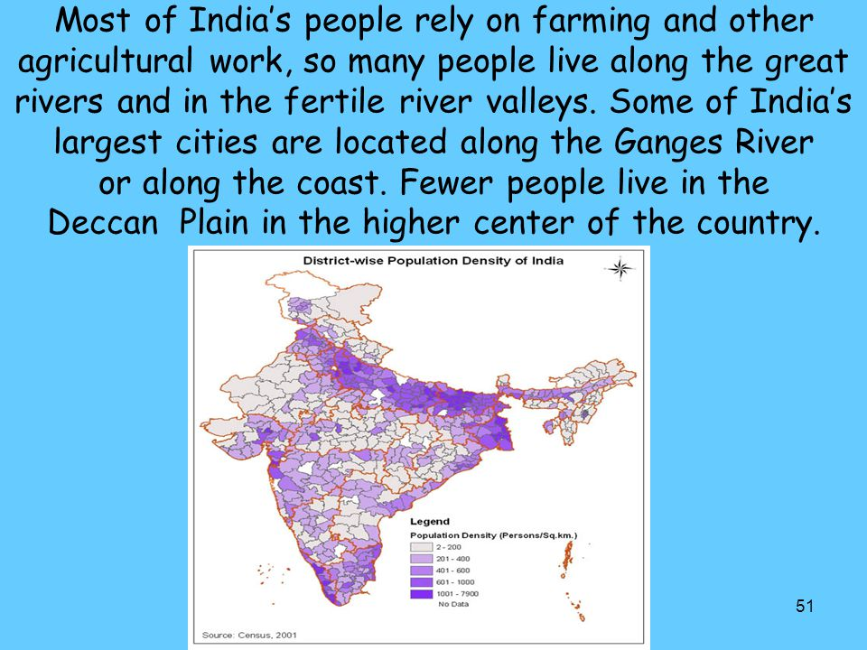 51 Most of India's people rely on farming and other agricultural work, so many people live along the great rivers and in the fertile river valleys. So