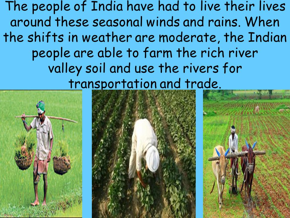53 The people of India have had to live their lives around these seasonal winds and rains. When the shifts in weather are moderate, the Indian people