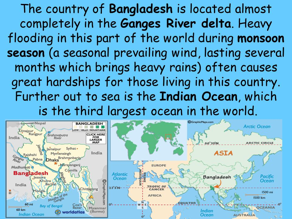 6 The country of Bangladesh is located almost completely in the Ganges River delta. Heavy flooding in this part of the world during monsoon season (a
