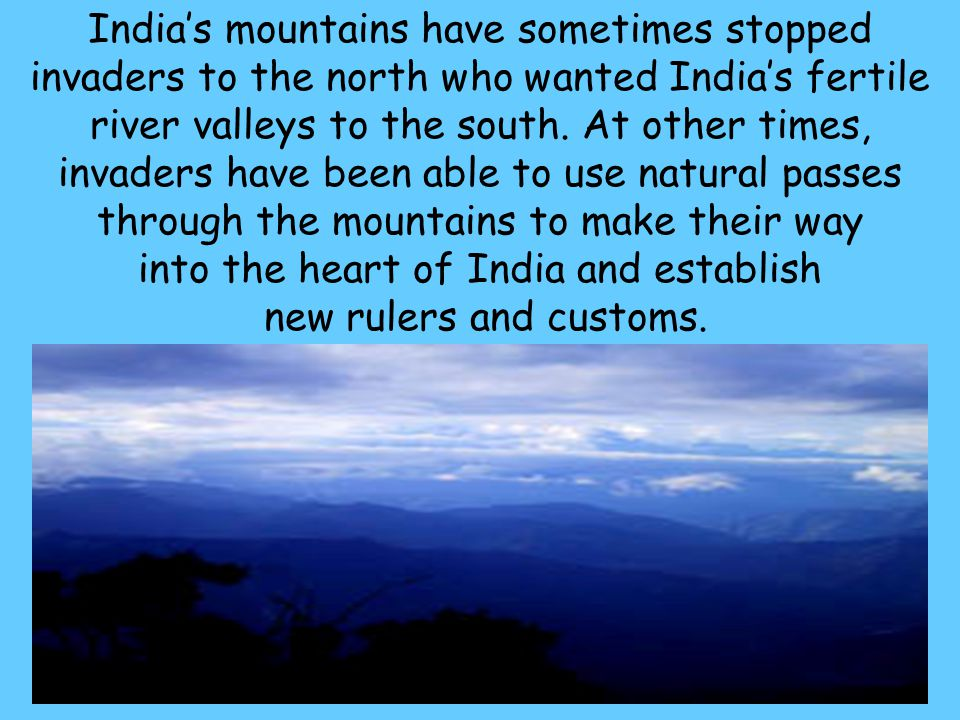 66 India's mountains have sometimes stopped invaders to the north who wanted India's fertile river valleys to the south. At other times, invaders have