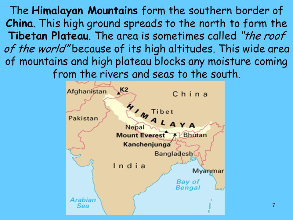 7 The Himalayan Mountains form the southern border of China. This high ground spreads to the north to form the Tibetan Plateau. The area is sometimes
