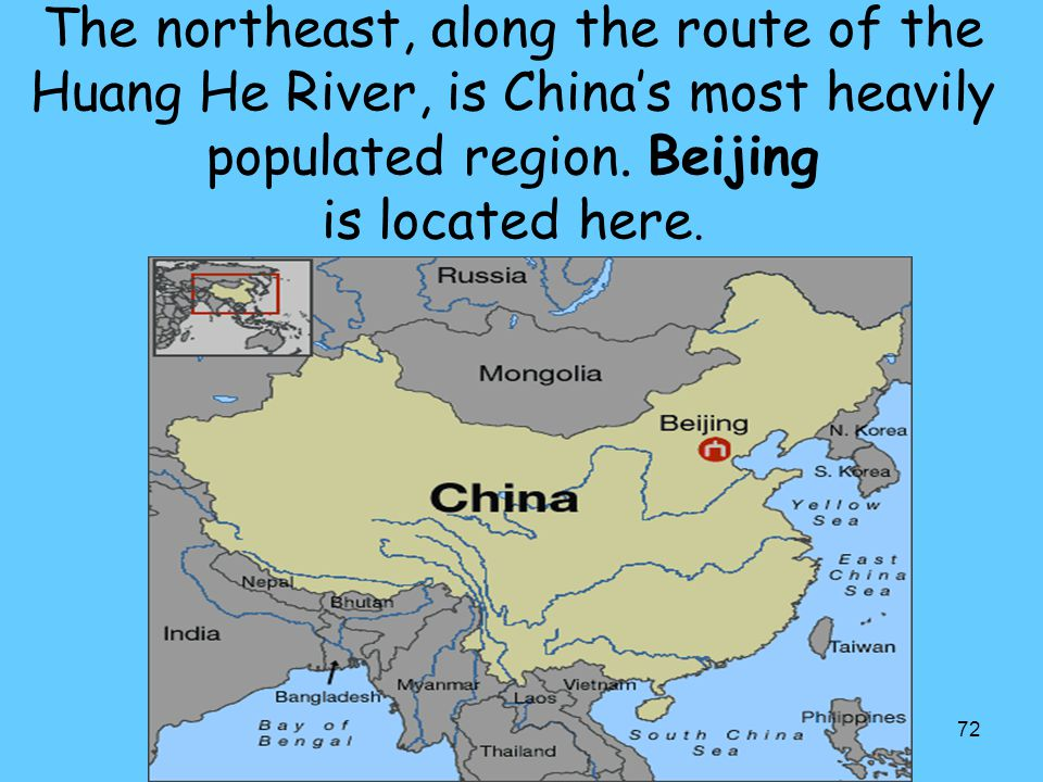 72 The northeast, along the route of the Huang He River, is China's most heavily populated region. Beijing is located here.